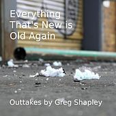 Everything That's New Is Old Again: Outtakes by Greg Shapley