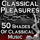 Classical Pleasures (50 Shades Of Classical Music) by Various Artists