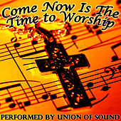 Come Now Is the Time to Worship by Union Of Sound
