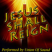 Jesus Shall Reign by Union Of Sound