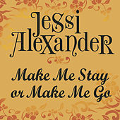 Make Me Stay Or Make Me Go by Jessi Alexander
