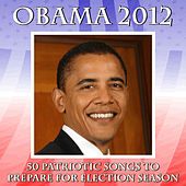 Obama 2012: 50 Patriotic Songs to Prepare for Election Season by Various Artists