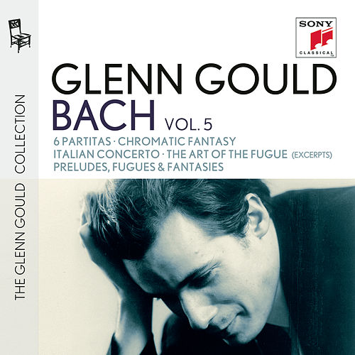 Glenn Gould plays Bach: 6 Partitas BWV 825-830; Chromatic Fantasy BWV 903; Italian Concerto BWV 971; The Art of the Fugue BWV 1080 (excerpts); Preludes, Fugues & Fantasies by Glenn Gould