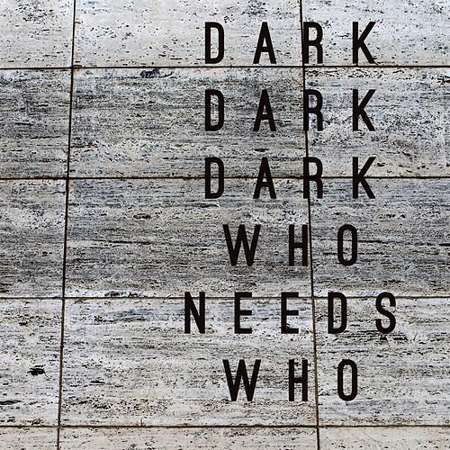 Who Needs Who by Dark Dark Dark