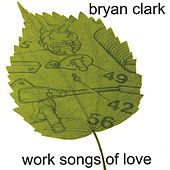 Work Songs of Love by Bryan Clark