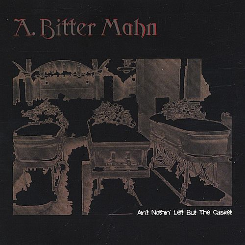 Ain't Nothin' Left But The Casket by A. Bitter Mahn