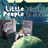 We Are But Hunks Of Wood by Little People