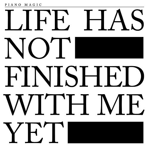 Life Has Not Finished With Me Yet by Piano Magic