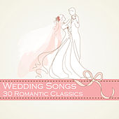 Wedding Songs: 30 Romantic Classics by Various Artists