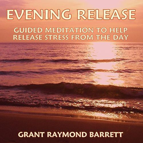 Evening Release - Guided Meditation to Help Release Stress from the Day by Grant Raymond Barrett