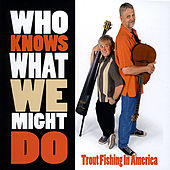 Who Knows What We Might Do by Trout Fishing In America