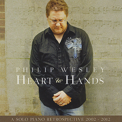 Heart to Hands: A Solo Piano Retrospective 2002-2012 by Philip Wesley