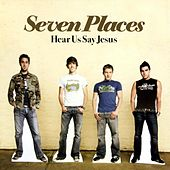 Hear Us Say Jesus by Seven Places