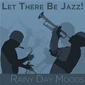 Let There Be Jazz! Rainy Day Moods by Various Artists