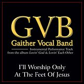 I'll Worship Only At the Feet of Jesus Performance Tracks by Gaither Vocal Band
