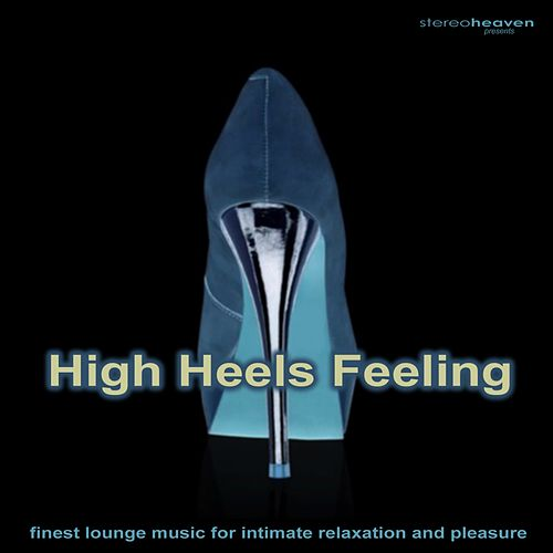 Stereoheaven Pres. High Heels Feeling - Finest Lounge Music For Intimate Relaxation & Pleasure by Various Artists