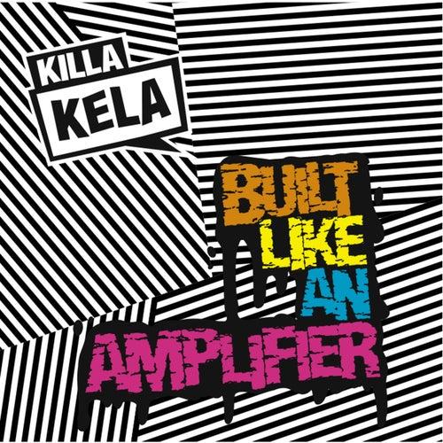 Built Like an Amplifier by Killa Kela