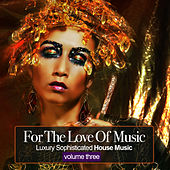 For the Love Of Music, Vol.3 - Luxury Sophisticated House Tunes by Various Artists