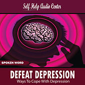 Defeat Depression Ways to Cope With Depression by Self Help Audio Center