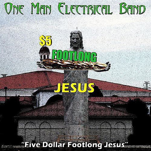Five Dollar Footlong Jesus by The One Man Electrical Band