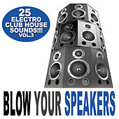 Blow Your Speakers Vol. 3 - 25 Electro Club House Sounds by Various Artists