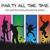 Party All The Time - The Hottest House Tunes In Town by Various Artists