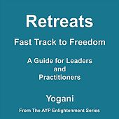 Retreats: Fast Track to Freedom (A Guide for Leaders and Practitioners) by Yogani