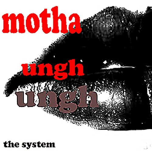 Motha Ungh Ungh by The System
