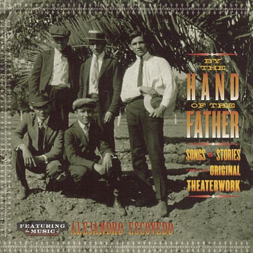 By The Hand Of The Father: Songs & Stories From The Original Theaterwork by Alejandro Escovedo