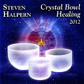 Crystal Bowl Healing 2012 (Remastered Version) by Steven Halpern