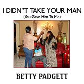 I Didn't Take Your Man ( You Gave Him to Me) by Betty Padgett