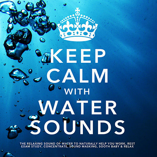 Keep Calm With Water Sounds: The Relaxing Sound of Water, To Naturally Help You Work, Rest, Exam Study, Concentrate, Sound Masking, Sooth Baby & Relax by White Noise Research