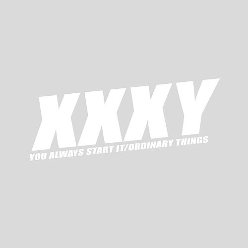 You Always Start It / Ordinary Things by Xxxy