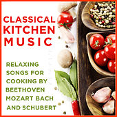 Classical Kitchen Music: Relaxing Songs For Cooking By Beethoven, Mozart, Bach And Schubert by Various Artists