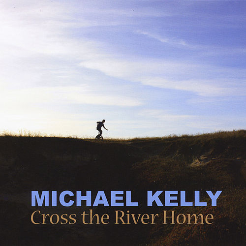 Cross the River Home by Michael Kelly