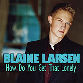 How Do You Get That Lonely by Blaine Larsen