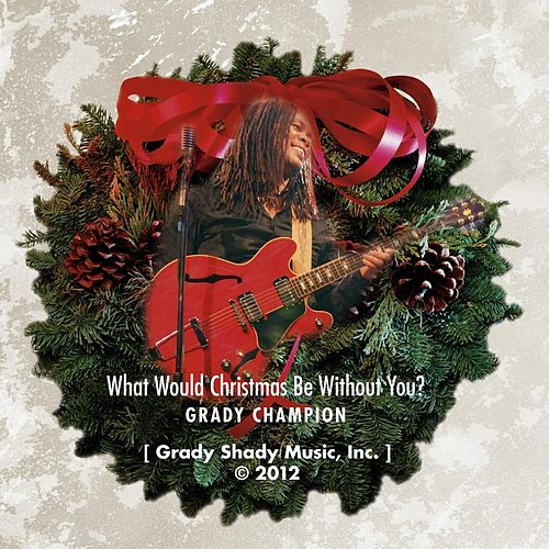 What Would Christmas Be Without You? by Grady Champion
