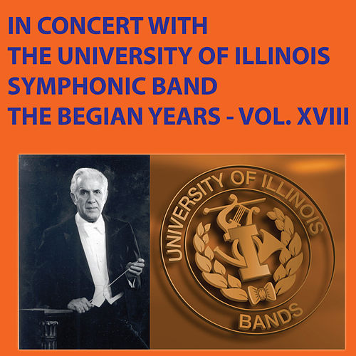 In Concert with the University of Illinois Symphonic Band The Begian Years Vol. XVIII by University Of Illinois Symphonic Band