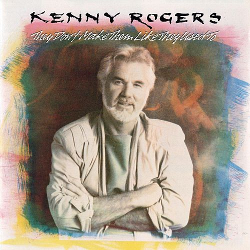 They Don't Make Them Like They Used To by Kenny Rogers