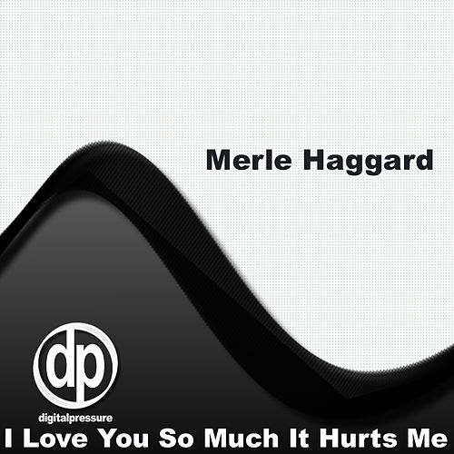 I Love You So Much It Hurts Me by Merle Haggard