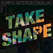 Take Shape by Purple Asteroid Cadillac