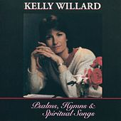 Psalms, Hymns and Spiritual Songs by Kelly Willard