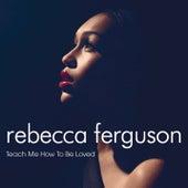 Teach Me How To Be Loved von Rebecca Ferguson