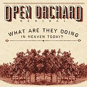What Are They Doing in Heaven Today? by Open Orchard Revival