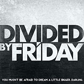 You Musn't Be Afraid to Dream a Little Bigger, Darling - Single by Divided By Friday