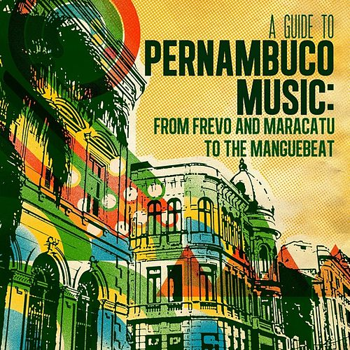 A Guide to Pernambuco Music: From Frevo and Maracatu to the Manguebeat by Various Artists