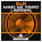 Make Me Yours / Arrival by Big B