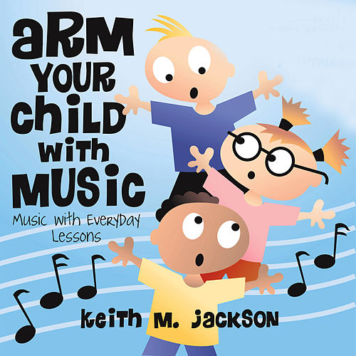 Arm Your Child With Music, Music With Everyday Lessons by Keith M. Jackson
