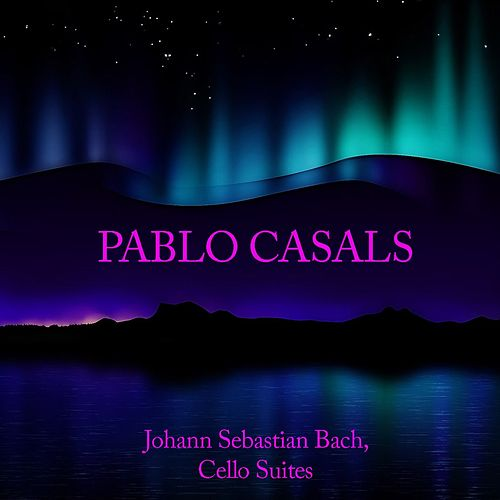 Pablo Casals: Johann Sebastian Bach, Cello Suites by Pablo Casals