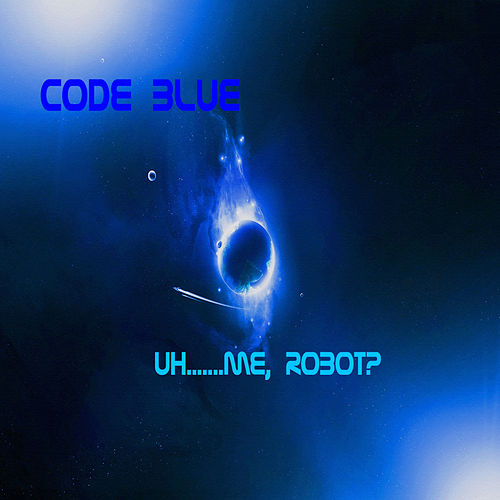Uh....me, Robot? by Code Blue